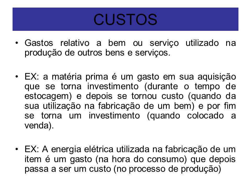 CUSTOS Gastos relativo a bem ou serviço utilizado na produção de outros bens e serviços. EX: a matéria prima é um gasto em sua aquisição que se torna