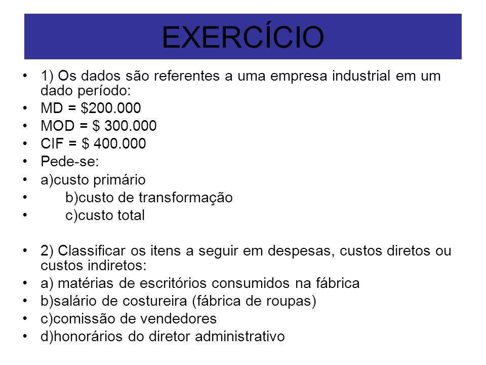 EXERCÍCIO 1) Os dados são referentes a uma empresa industrial em um dado período: MD = $200.000 MOD = $ 300.000 CIF = $ 400.000 Pede-se: a)custo primá