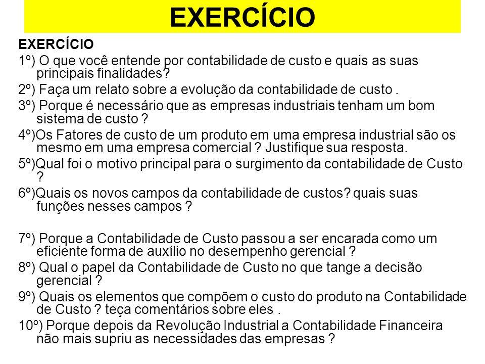 EXERCÍCIO 1º) O que você entende por contabilidade de custo e quais as suas principais finalidades? 2º) Faça um relato sobre a evolução da contabilida