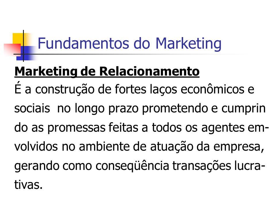 Fundamentos do Marketing Marketing de Relacionamento É a construção de fortes laços econômicos e sociais no longo prazo prometendo e cumprin do as pro