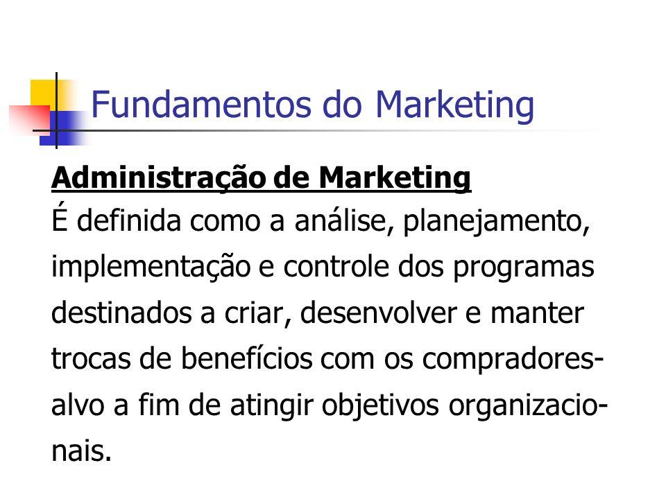 Fundamentos do Marketing Administração de Marketing É definida como a análise, planejamento, implementação e controle dos programas destinados a criar