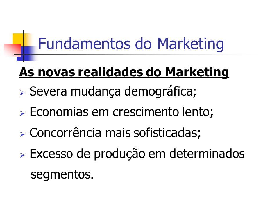 Fundamentos do Marketing As novas realidades do Marketing Severa mudança demográfica; Economias em crescimento lento; Concorrência mais sofisticadas;