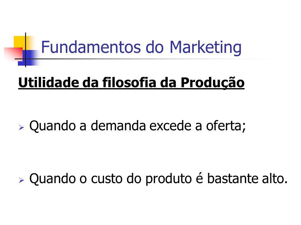 Fundamentos do Marketing Utilidade da filosofia da Produção Quando a demanda excede a oferta; Quando o custo do produto é bastante alto.