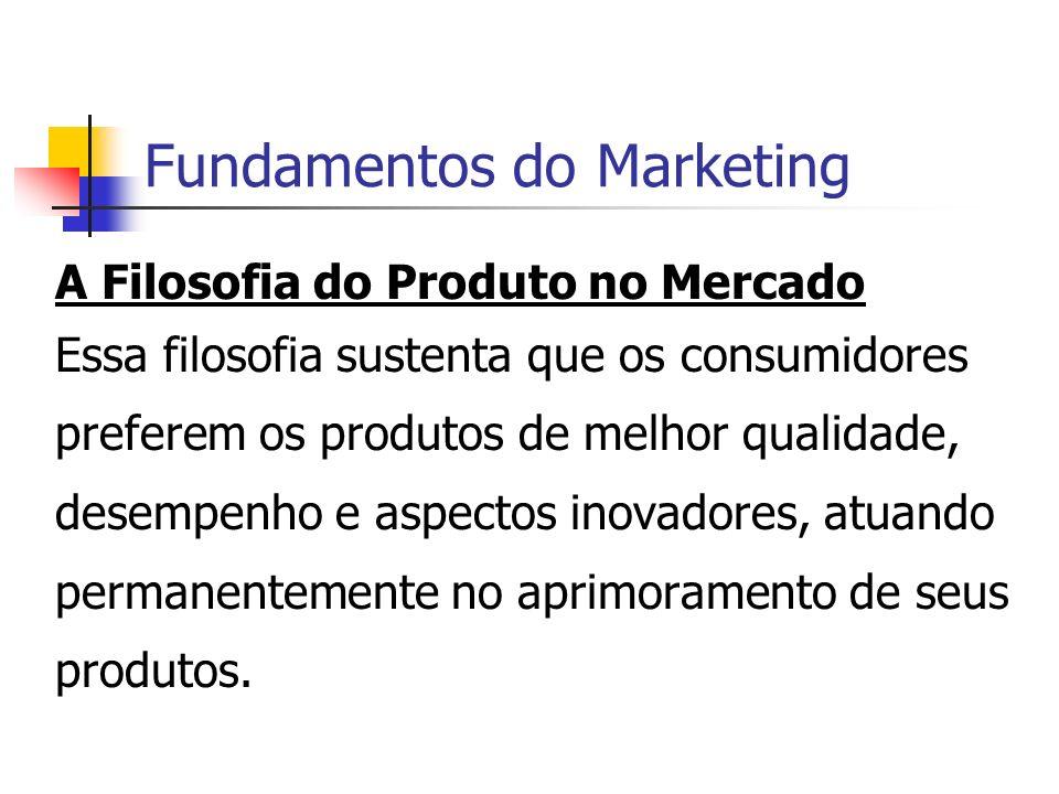 Fundamentos do Marketing A Filosofia do Produto no Mercado Essa filosofia sustenta que os consumidores preferem os produtos de melhor qualidade, desem