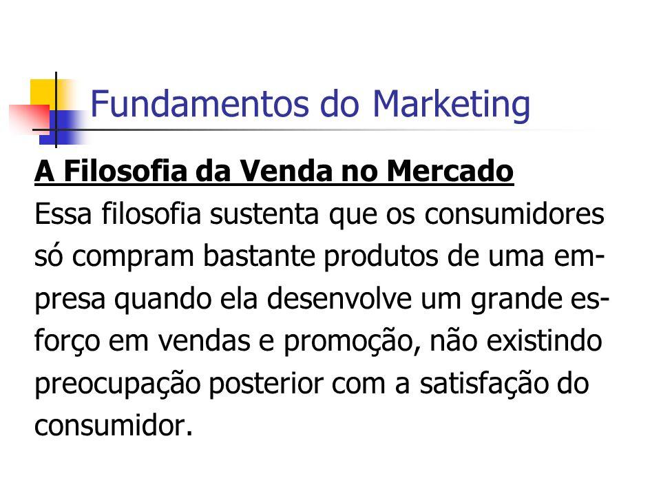 Fundamentos do Marketing A Filosofia da Venda no Mercado Essa filosofia sustenta que os consumidores só compram bastante produtos de uma em- presa qua
