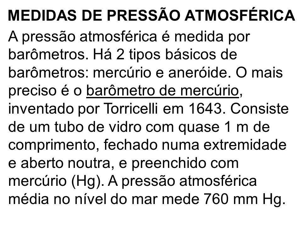 MEDIDAS DE PRESSÃO ATMOSFÉRICA A pressão atmosférica é medida por barômetros. Há 2 tipos básicos de barômetros: mercúrio e aneróide. O mais preciso é