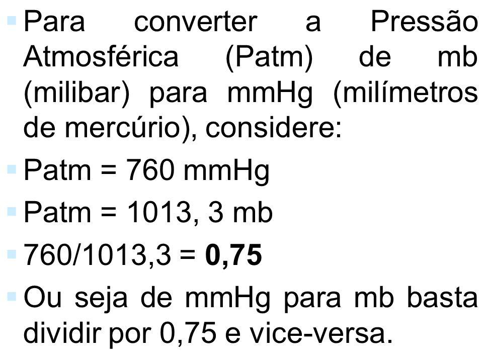 Para converter a Pressão Atmosférica (Patm) de mb (milibar) para mmHg (milímetros de mercúrio), considere: Patm = 760 mmHg Patm = 1013, 3 mb 760/1013,
