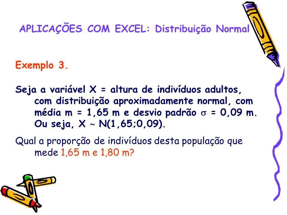 APLICAÇÕES COM EXCEL: Distribuição Normal Exemplo 3. Seja a variável X = altura de indivíduos adultos, com distribuição aproximadamente normal, com mé