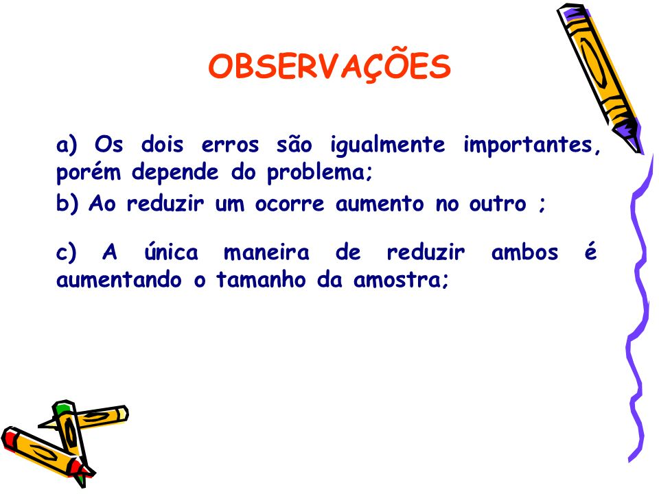 b) Ao reduzir um ocorre aumento no outro ; c) A única maneira de reduzir ambos é aumentando o tamanho da amostra; a) Os dois erros são igualmente impo