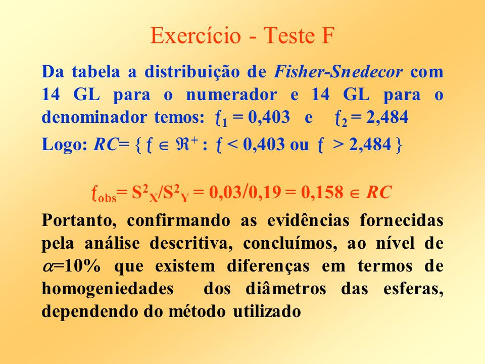Exercício - Teste F Da tabela a distribuição de Fisher-Snedecor com 14 GL para o numerador e 14 GL para o denominador temos: 1 = 0,403 e 2 = 2,484 Log