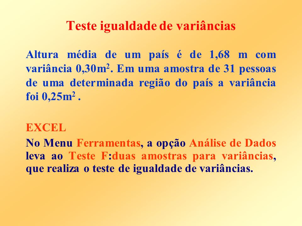 Teste igualdade de variâncias H 0 : 2 = 2 0 H a : 2 2 0 (ou 2 > 2 0 ou 2 < 2 0 ) Para testar a hipótese H 0, obtemos uma amostra de tamanho n da população e consideramos a quantidade: