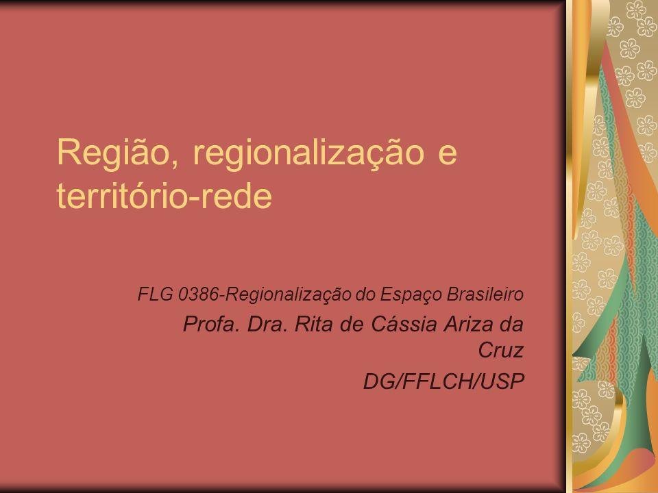 Região, regionalização e território-rede FLG 0386-Regionalização do Espaço Brasileiro Profa. Dra. Rita de Cássia Ariza da Cruz DG/FFLCH/USP