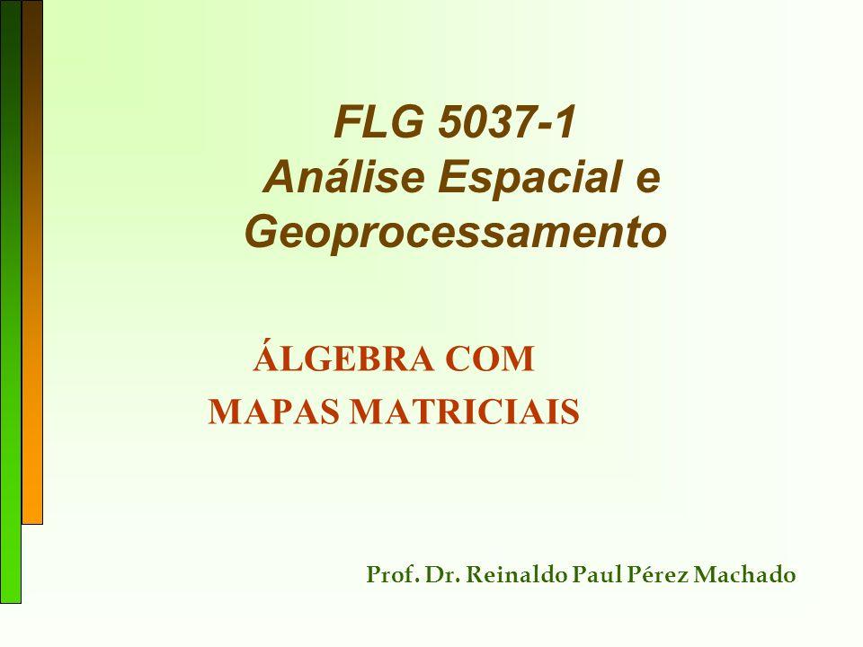 FLG 5037-1 Análise Espacial e Geoprocessamento ÁLGEBRA COM MAPAS MATRICIAIS Prof. Dr. Reinaldo Paul Pérez Machado