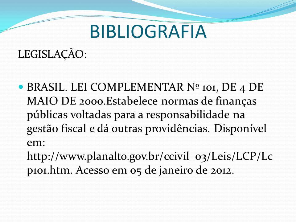 BIBLIOGRAFIA LEGISLAÇÃO: BRASIL. LEI COMPLEMENTAR Nº 101, DE 4 DE MAIO DE 2000.Estabelece normas de finanças públicas voltadas para a responsabilidade