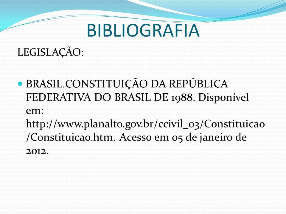 BIBLIOGRAFIA LEGISLAÇÃO: BRASIL.CONSTITUIÇÃO DA REPÚBLICA FEDERATIVA DO BRASIL DE 1988. Disponível em: http://www.planalto.gov.br/ccivil_03/Constituic