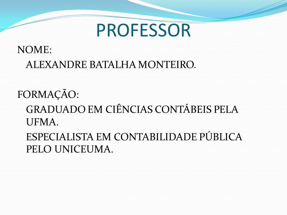 PROFESSOR NOME: ALEXANDRE BATALHA MONTEIRO. FORMAÇÃO: GRADUADO EM CIÊNCIAS CONTÁBEIS PELA UFMA. ESPECIALISTA EM CONTABILIDADE PÚBLICA PELO UNICEUMA.