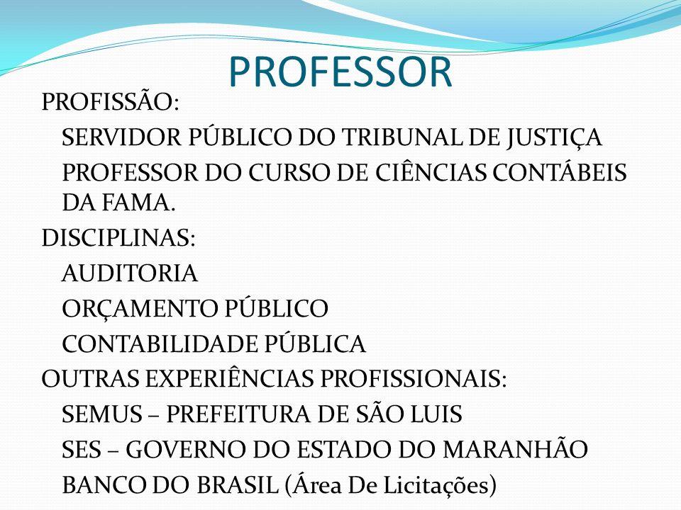 PROFESSOR PROFISSÃO: SERVIDOR PÚBLICO DO TRIBUNAL DE JUSTIÇA PROFESSOR DO CURSO DE CIÊNCIAS CONTÁBEIS DA FAMA. DISCIPLINAS: AUDITORIA ORÇAMENTO PÚBLIC