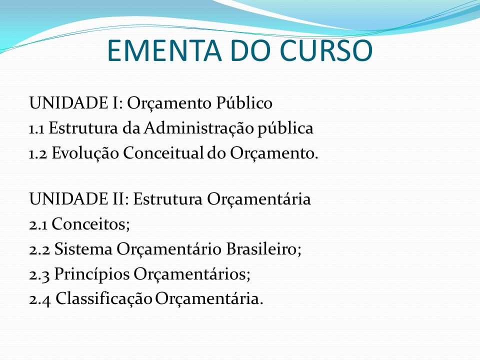 EMENTA DO CURSO UNIDADE III: Processo Orçamentário 3.1 Ciclo Orçamentário; 3.2 Planejamento Orçamentário 3.3 Execução Orçamentária; 3.4 Avaliação da execução orçamentária; UNIDADE IV: Receita e despesa pública sob o enfoque orçamentário 4.1 Conceito 4.2 Classificação 4.3 Estágios 4.4 Créditos Adicionais