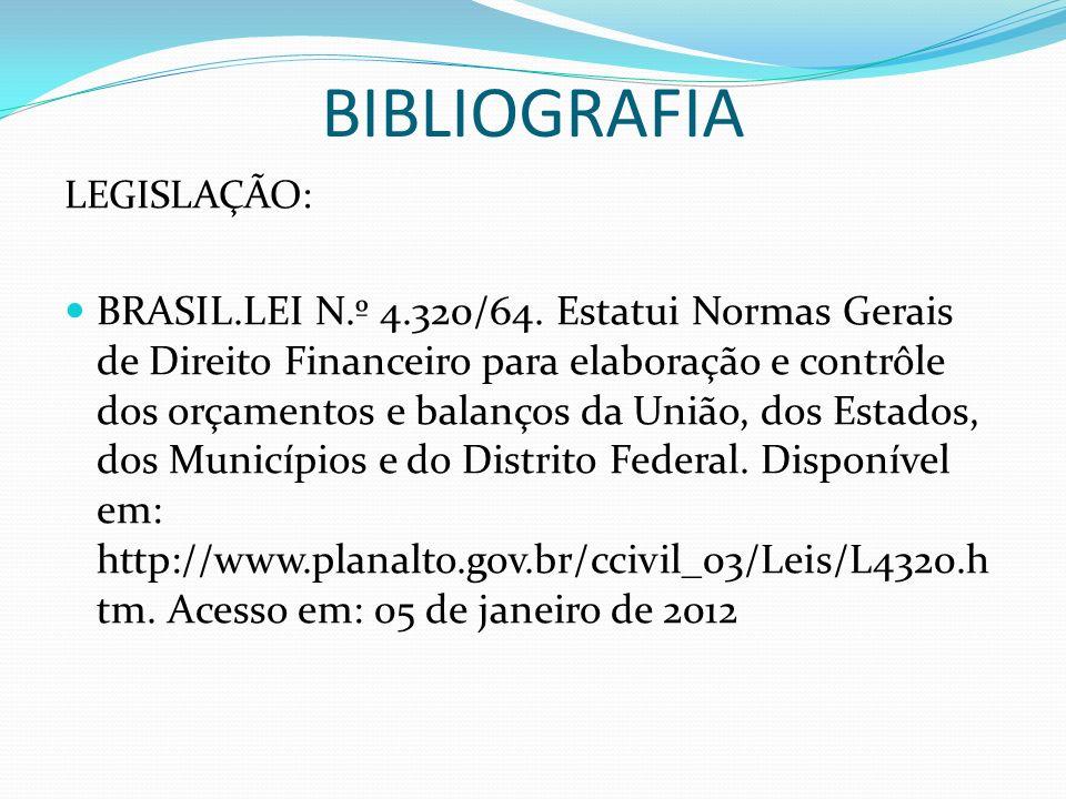 BIBLIOGRAFIA LEGISLAÇÃO: BRASIL.LEI N.º 4.320/64. Estatui Normas Gerais de Direito Financeiro para elaboração e contrôle dos orçamentos e balanços da