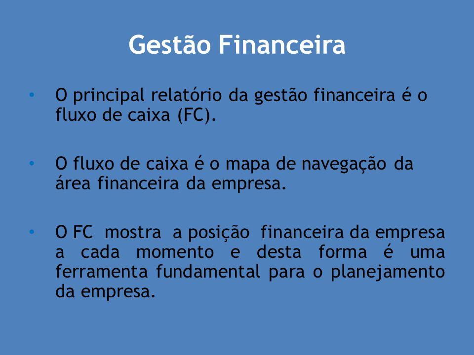 Gestão Financeira O principal relatório da gestão financeira é o fluxo de caixa (FC). O fluxo de caixa é o mapa de navegação da área financeira da emp