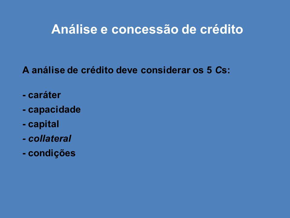 Análise e concessão de crédito A análise de crédito deve considerar os 5 Cs: - caráter - capacidade - capital - collateral - condições