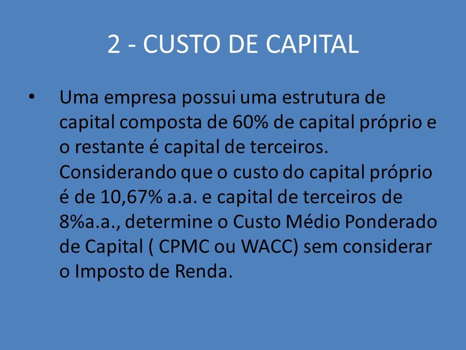2 - CUSTO DE CAPITAL Uma empresa possui uma estrutura de capital composta de 60% de capital próprio e o restante é capital de terceiros. Considerando