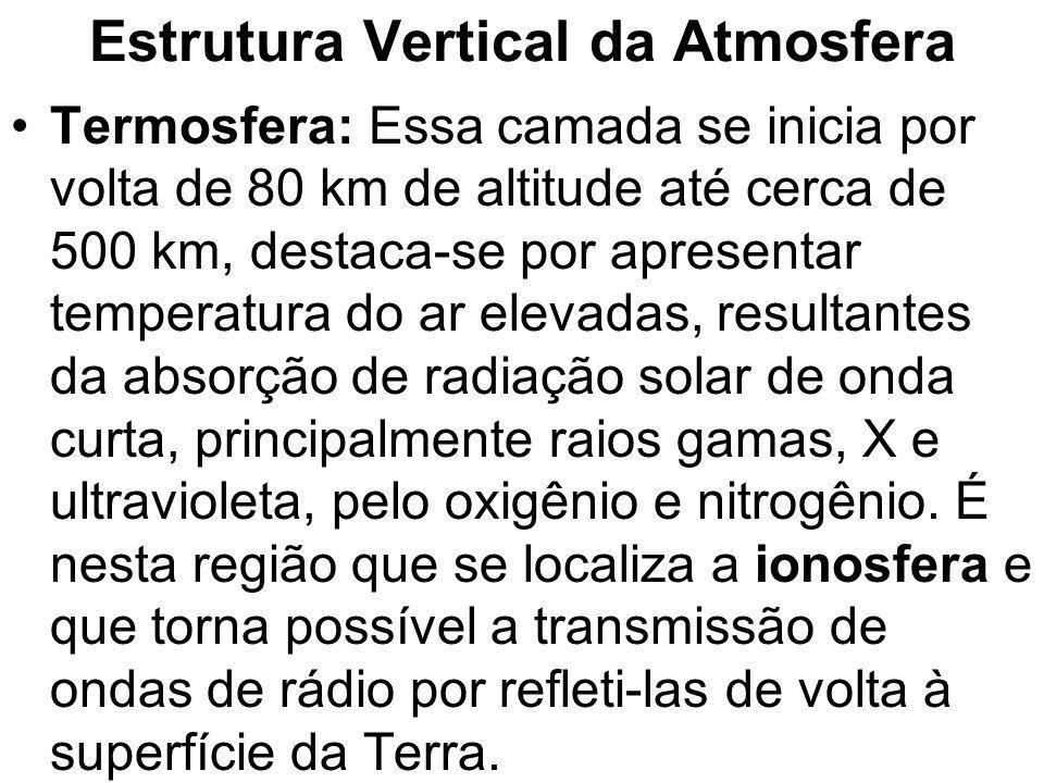 Estrutura Vertical da Atmosfera Termosfera: Essa camada se inicia por volta de 80 km de altitude até cerca de 500 km, destaca-se por apresentar temper