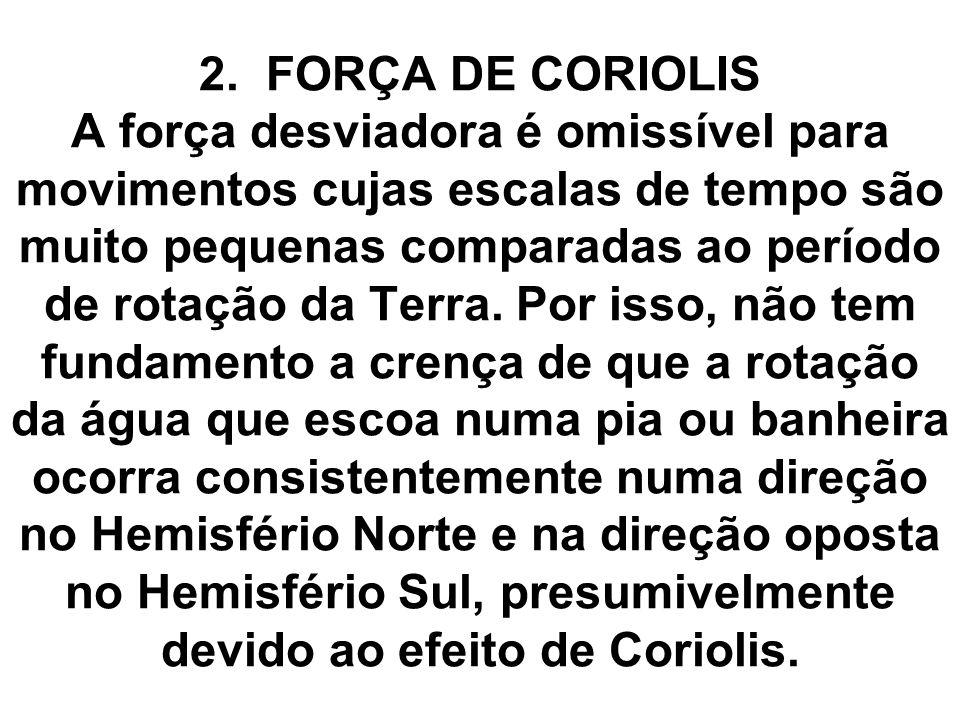2. FORÇA DE CORIOLIS A força desviadora é omissível para movimentos cujas escalas de tempo são muito pequenas comparadas ao período de rotação da Terr