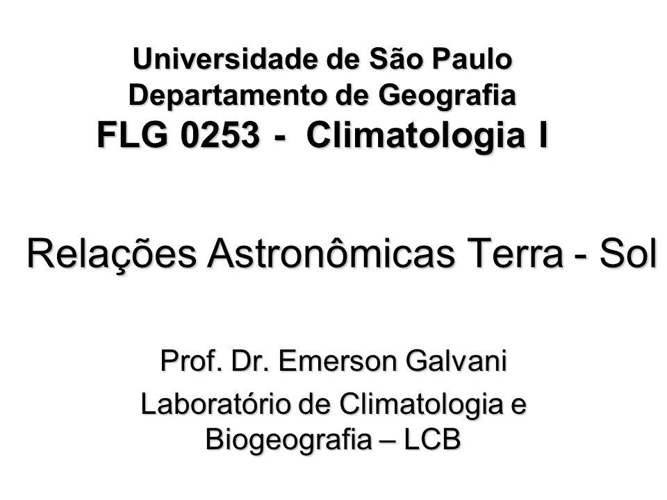 Relações Astronômicas Terra - Sol Prof. Dr. Emerson Galvani Laboratório de Climatologia e Biogeografia – LCB Universidade de São Paulo Departamento de