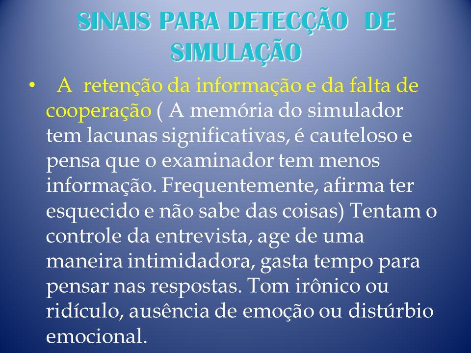 SINAIS PARA DETECÇÃO DE SIMULAÇÃO A retenção da informação e da falta de cooperação ( A memória do simulador tem lacunas significativas, é cauteloso e