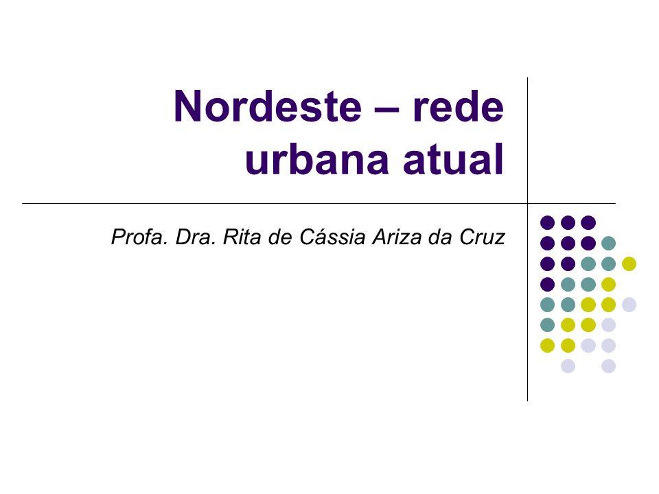 Nordeste – rede urbana atual Profa. Dra. Rita de Cássia Ariza da Cruz