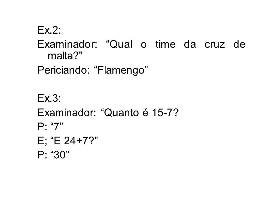 Ex.2: Examinador: Qual o time da cruz de malta? Periciando: Flamengo Ex.3: Examinador: Quanto é 15-7? P: 7 E; E 24+7? P: 30