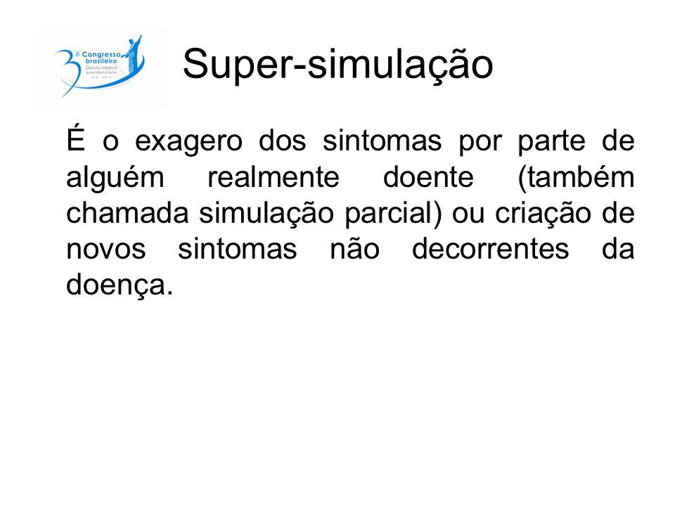 Super-simulação É o exagero dos sintomas por parte de alguém realmente doente (também chamada simulação parcial) ou criação de novos sintomas não deco