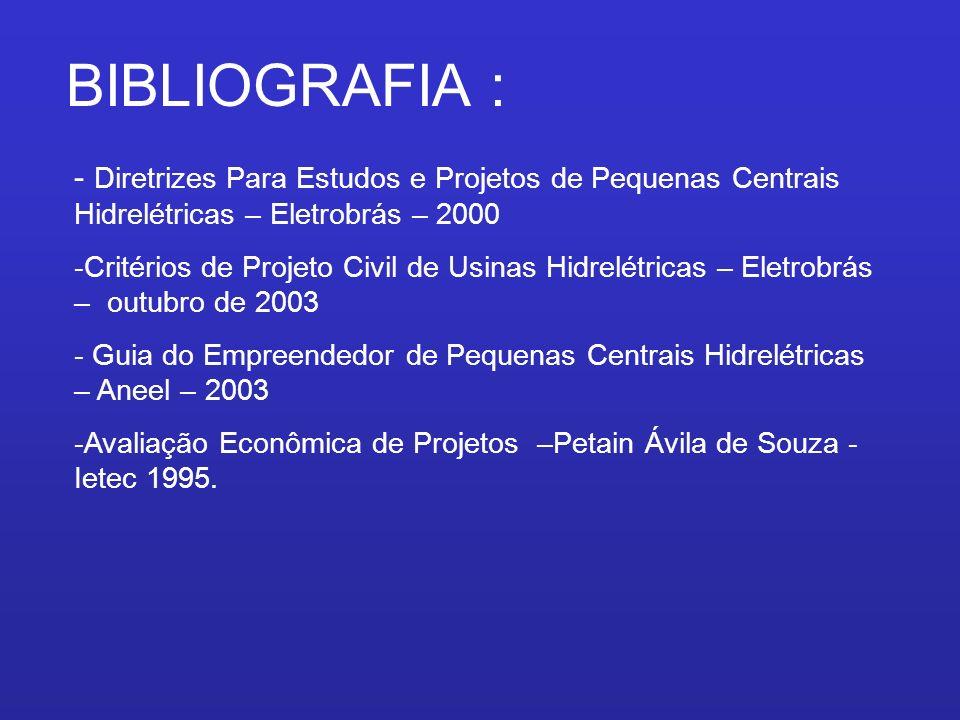 BIBLIOGRAFIA : - Diretrizes Para Estudos e Projetos de Pequenas Centrais Hidrelétricas – Eletrobrás – 2000 -Critérios de Projeto Civil de Usinas Hidre