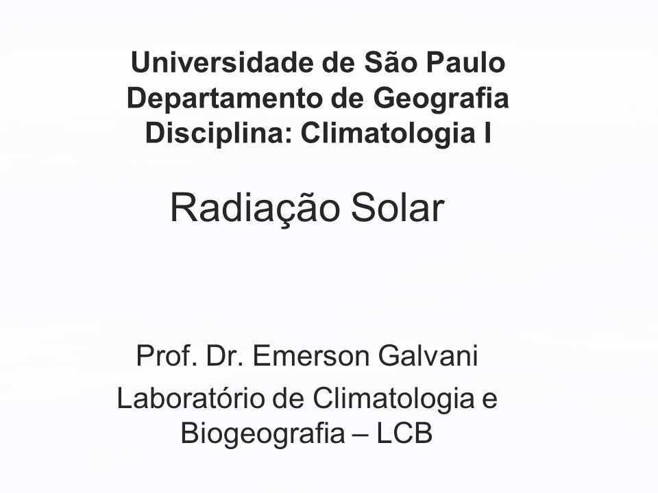 Radiação Solar Prof. Dr. Emerson Galvani Laboratório de Climatologia e Biogeografia – LCB Universidade de São Paulo Departamento de Geografia Discipli