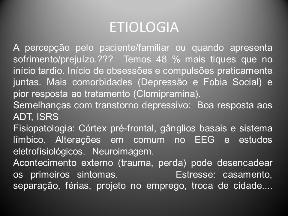 ETIOLOGIA A percepção pelo paciente/familiar ou quando apresenta sofrimento/prejuízo.??? Temos 48 % mais tiques que no início tardio. Início de obsess