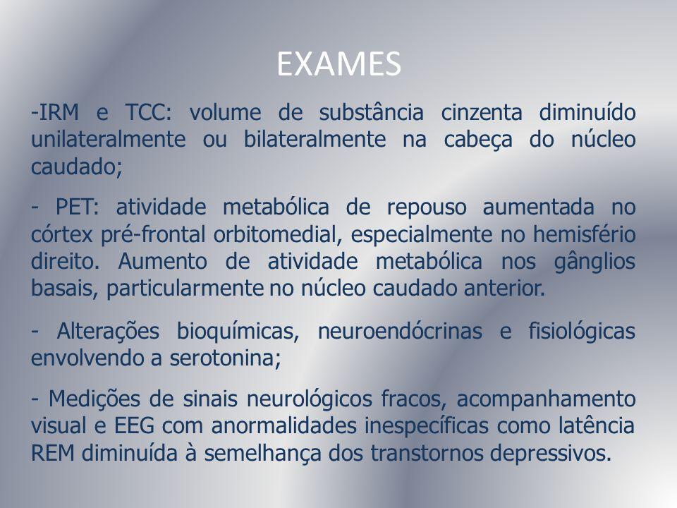 EXAMES -IRM e TCC: volume de substância cinzenta diminuído unilateralmente ou bilateralmente na cabeça do núcleo caudado; - PET: atividade metabólica
