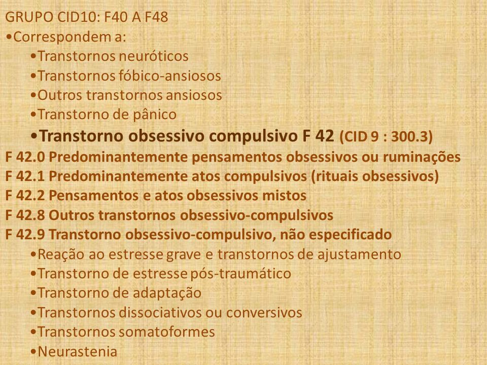 GRUPO CID10: F40 A F48 Correspondem a: Transtornos neuróticos Transtornos fóbico-ansiosos Outros transtornos ansiosos Transtorno de pânico Transtorno
