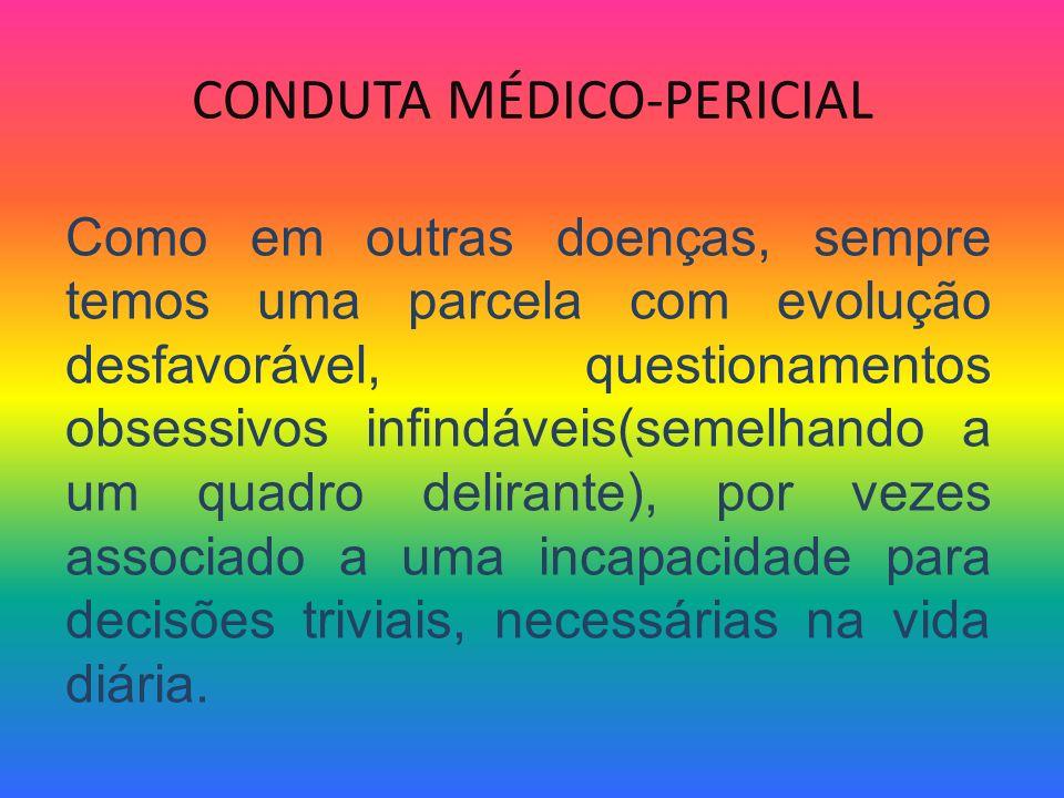 CONDUTA MÉDICO-PERICIAL Como em outras doenças, sempre temos uma parcela com evolução desfavorável, questionamentos obsessivos infindáveis(semelhando