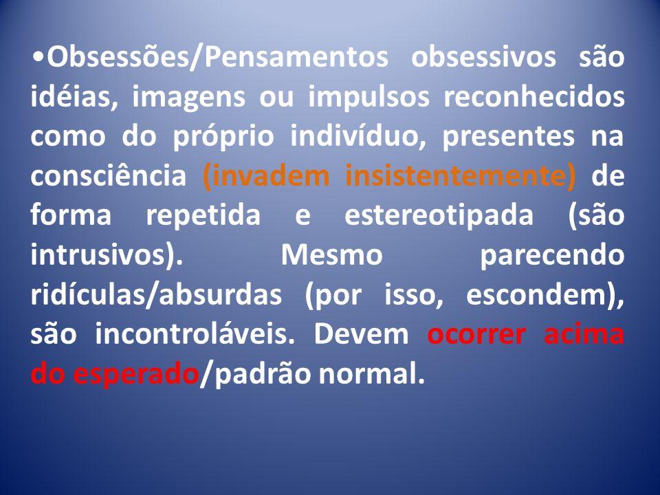 Obsessões/Pensamentos obsessivos são idéias, imagens ou impulsos reconhecidos como do próprio indivíduo, presentes na consciência (invadem insistentem