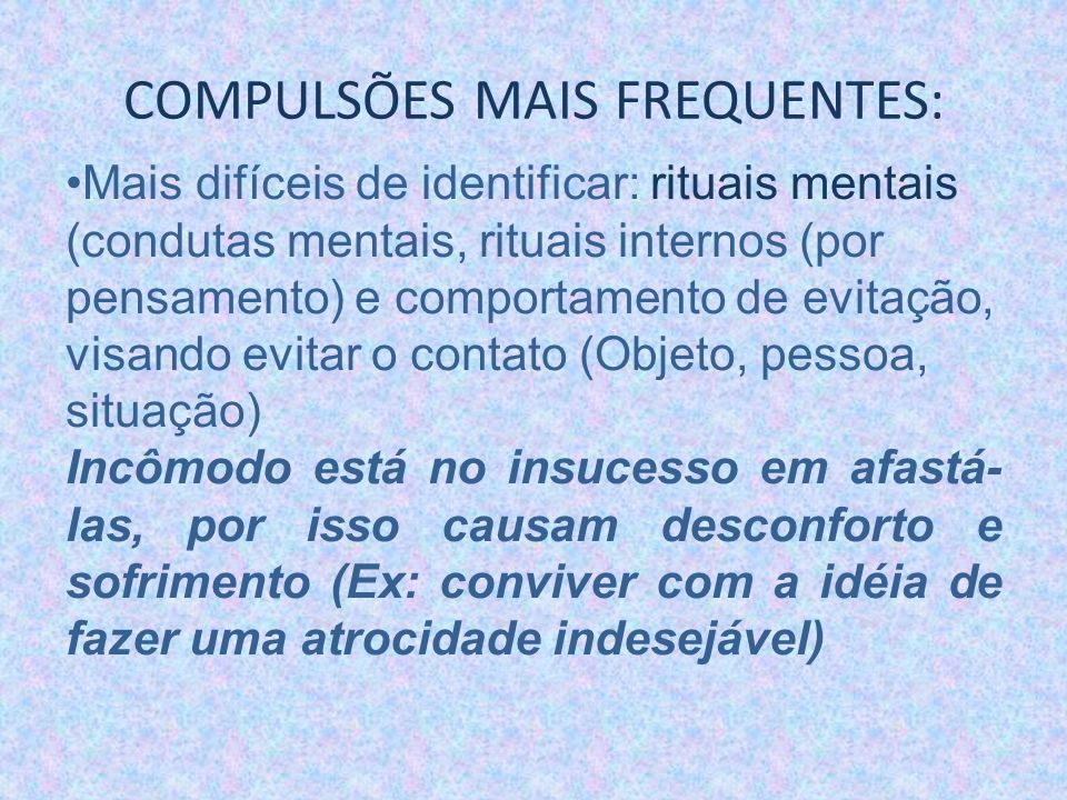 COMPULSÕES MAIS FREQUENTES: Mais difíceis de identificar: rituais mentais (condutas mentais, rituais internos (por pensamento) e comportamento de evit