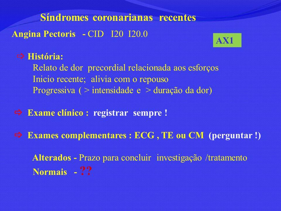 Síndromes coronarianas recentes Angina Pectoris - CID I20 I20.0 História: Relato de dor precordial relacionada aos esforços Inicio recente; alivia com
