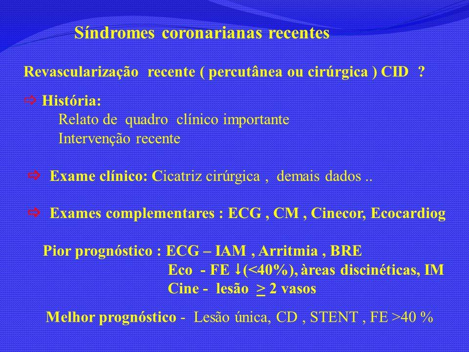 Doença isquêmica crônica História: CI já documentada Dor precordial ( > intensidade/ > frequencia/ > duração) Arritmia documentada, sincope..