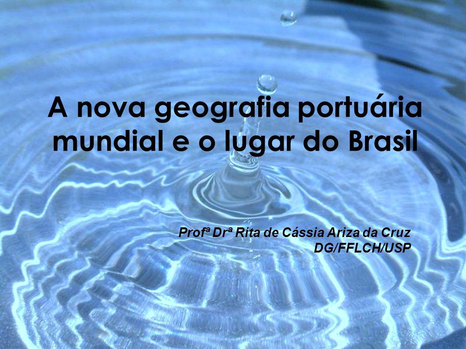 A nova geografia portuária mundial e o lugar do Brasil Profª Drª Rita de Cássia Ariza da Cruz DG/FFLCH/USP