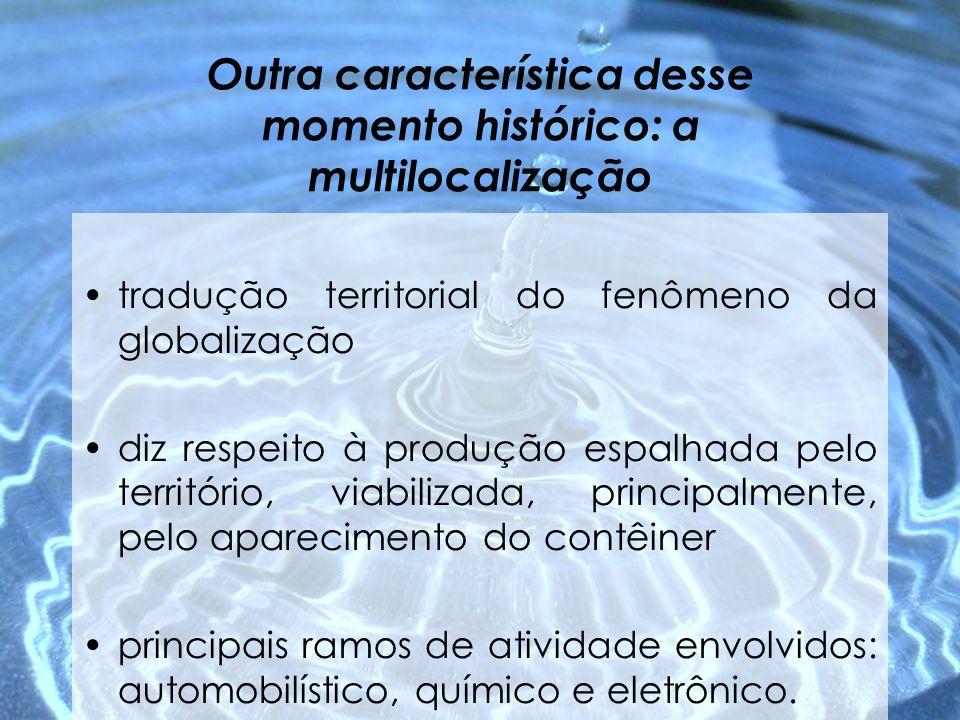 Outra característica desse momento histórico: a multilocalização tradução territorial do fenômeno da globalização diz respeito à produção espalhada pe