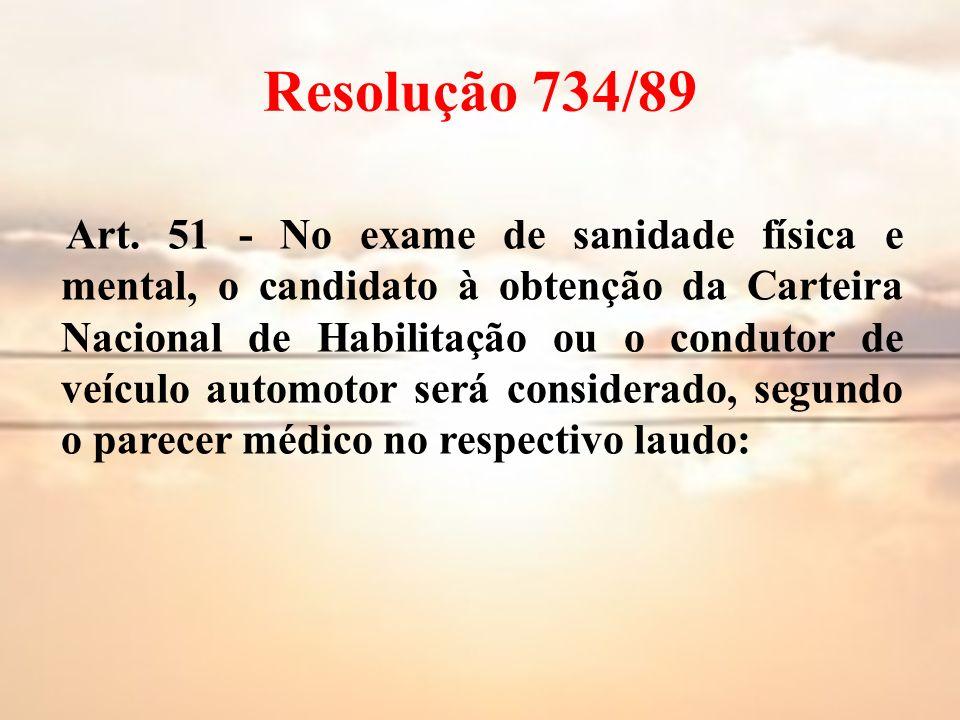 Resolução 734/89 Art. 51 - No exame de sanidade física e mental, o candidato à obtenção da Carteira Nacional de Habilitação ou o condutor de veículo a