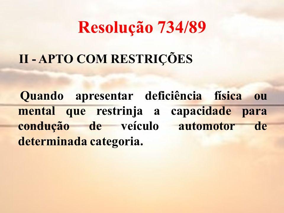 Resolução 734/89 II - APTO COM RESTRIÇÕES Quando apresentar deficiência física ou mental que restrinja a capacidade para condução de veículo automotor
