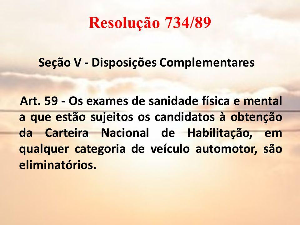 Resolução 734/89 Seção V - Disposições Complementares Art. 59 - Os exames de sanidade física e mental a que estão sujeitos os candidatos à obtenção da