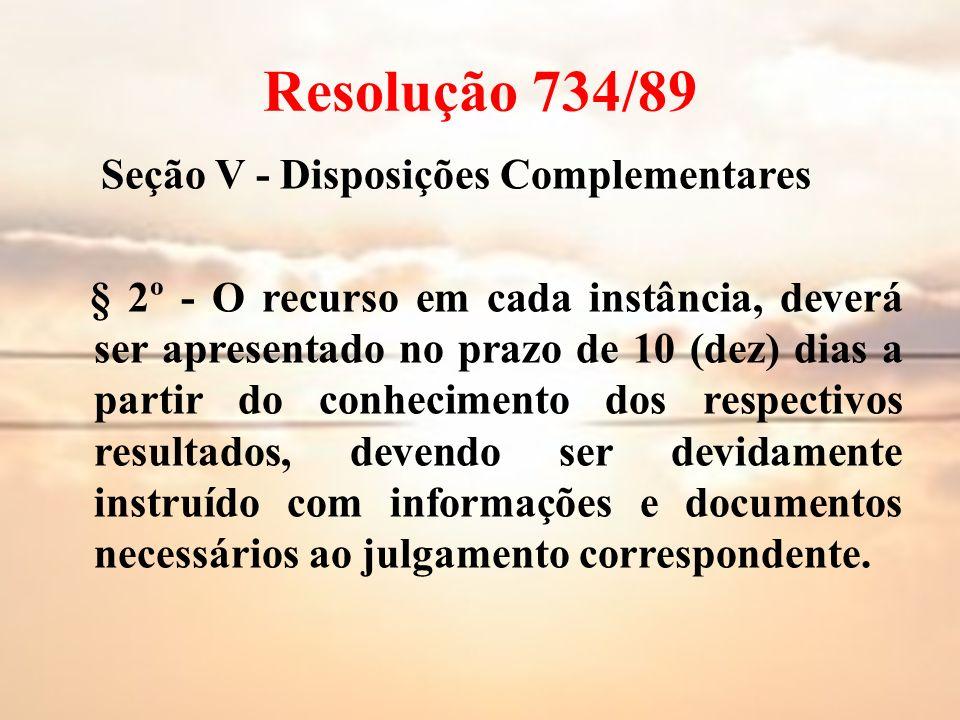 Resolução 734/89 Seção V - Disposições Complementares § 2º - O recurso em cada instância, deverá ser apresentado no prazo de 10 (dez) dias a partir do
