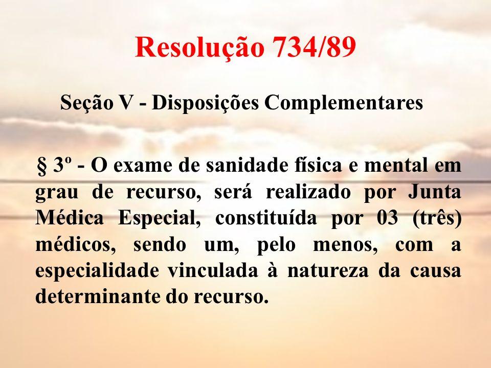 Resolução 734/89 Seção V - Disposições Complementares § 3º - O exame de sanidade física e mental em grau de recurso, será realizado por Junta Médica E